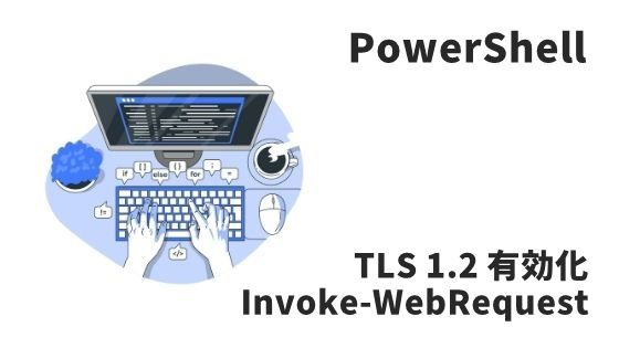 Invoke-WebRequest TLS1.2有効化
